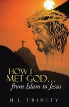 How I Met God…From Islam to Jesus ebook by H.J. Trinity