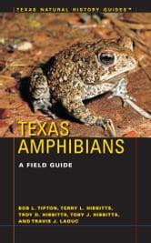 Texas Amphibians - A Field Guide ebook by Bob L. Tipton,Terry L. Hibbitts,Troy D. Hibbitts,Toby J. Hibbitts,Travis J. LaDuc