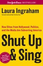 Shut Up and Sing - How Elites from Hollywood, Politics, and the Media are Subverting America ebook by Laura Ingraham