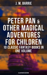 Peter Pan & Other Magical Adventures For Children - 10 Classic Fantasy Books in One Volume (Illustrated Edition)