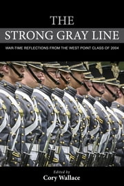 The Strong Gray Line - War-time Reflections from the West Point Class of 2004 ebook by Cory Wallace,Jim Wilson,Charles Lewis,B. J. Kraemer,Bret Walker,Nicholas Ziemba,David Strickler,Travis Marks,Jordan Garrett,John Morrow,Seth Chappell,Thomas Nelson,Michael Fish,Jimm Spannagel,Thomas James Root,Joe Myers IV,Nick Horton,Joseph Nickel,Lay Phonexayphova,Jerry Eidson,Brad Vance,Douglas Livermore,Christian Fierro,Courtney Waid,Jay Ireland,TJ Root,Chris Baldwin,Jonathan M. Elliott,Wes Knight,Jake Pendleton
