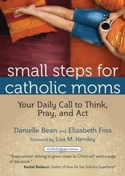 Small Steps for Catholic Moms - Your Daily Call to Think, Pray, and Act ebook by Danielle Bean,Elizabeth Foss,Lisa M. Hendey