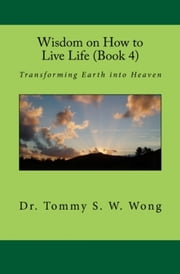Wisdom on How to Live Life (Book 4): Transforming Earth into Heaven ebook by Tommy S. W. Wong