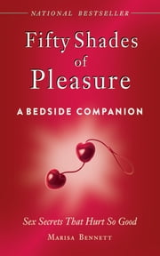 Fifty Shades of Pleasure: A Bedside Companion - Sex Secrets That Hurt So Good ebook by Marisa Bennett