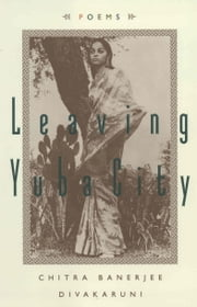 Leaving Yuba City - Poems ebook by Chitra Banerjee Divakaruni