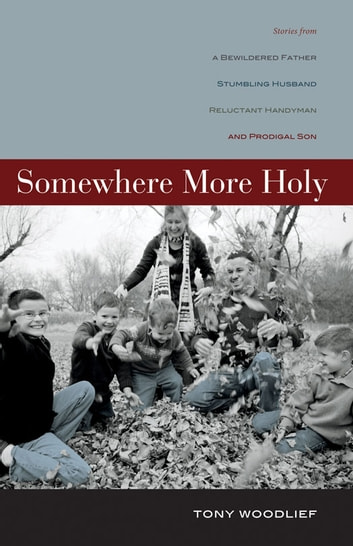 Somewhere More Holy - Stories from a Bewildered Father, Stumbling Husband, Reluctant Handyman, and Prodigal Son ebook by Tony Woodlief