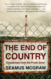 The End of Country - Dispatches from the Frack Zone ebook by Seamus McGraw