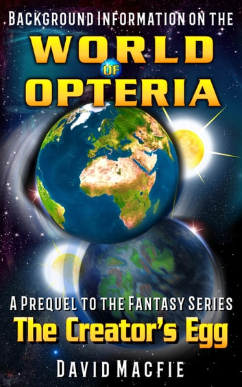 Background Information on the World of Opteria - The Creator's Egg, #0 ebook by David Macfie