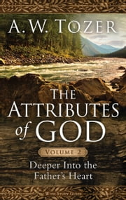 The Attributes of God Volume 2 - Deeper into the Father's Heart ebook by A. W. Tozer
