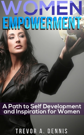 Women Empowerment - ( A Path to Development and Inspiration for Women ) ebook by Trevor A. Dennis