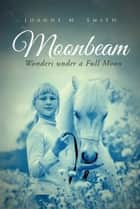 Moonbeam - Wonders Under a Full Moon ebook by Joanne M. Smith