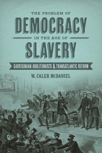 The Problem of Democracy in the Age of Slavery - Garrisonian Abolitionists and Transatlantic Reform ebook by W. Caleb McDaniel