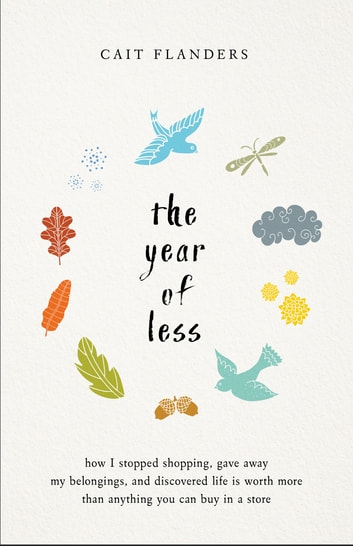 The Year of Less - How I Stopped Shopping, Gave Away My Belongings, and Discovered Life is Worth More Than Anything You Can Buy in a Store ebook by Cait Flanders