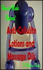 How to Make Natural Anti-Cellulite Lotions and Massage Oils ebook by Miriam Kinai