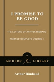 I Promise to Be Good - The Letters of Arthur Rimbaud ebook by Arthur Rimbaud,Wyatt Mason