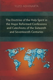 The Doctrine of the Holy Spirit in the Major Reformed Confessions and Catechisms of the Sixteenth and Seventeenth Centuries ebook by Yuzo Adhinarta