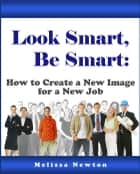 Look Smart, Be Smart: How to Create a New Image for a New Job ebook by Melissa Newton