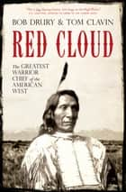 Red Cloud - The Greatest Warrior Chief of the American West ebook by Bob Drury