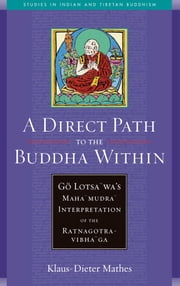 A Direct Path to the Buddha Within - Go Lotsawa's Mahamudra Interpretation of the Ratnagotravibhaga ebook by Klaus-Dieter Mathes