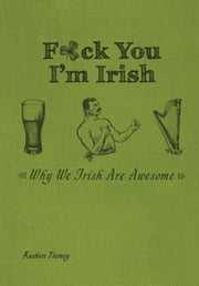 F*ck You, I'm Irish - Why We Irish Are Awesome ebook by Rashers Tierney