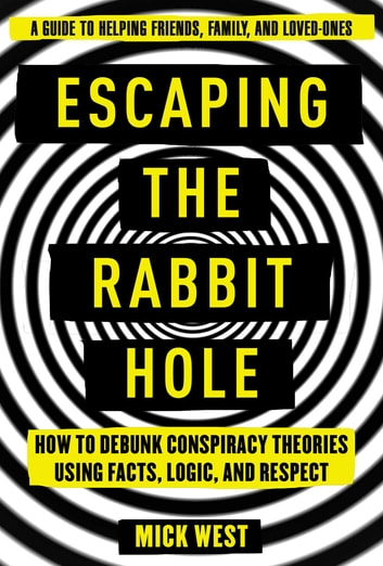 Escaping the Rabbit Hole - How to Debunk Conspiracy Theories Using Facts, Logic, and Respect ebook by West Mick