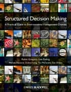 Structured Decision Making - A Practical Guide to Environmental Management Choices ebook by Robin Gregory, Lee Failing, Michael Harstone,...