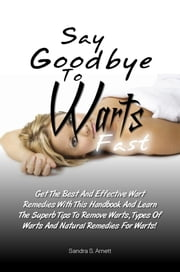 Say Goodbye To Warts Fast - Get The Best And Effective Wart Remedies With This Handbook And Learn The Superb Tips To Remove Warts, Types Of Warts And Natural Remedies For Warts! ebook by Sandra S. Arnett