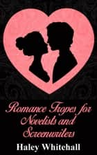 Romance Tropes for Novelists and Screenwriters ebook by Haley Whitehall