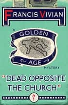 Dead Opposite the Church - A Golden Age Mystery ebook by Francis Vivian
