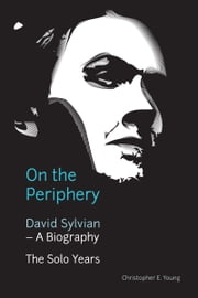 On the Periphery: David Sylvian - A Biography ebook by Christopher Young