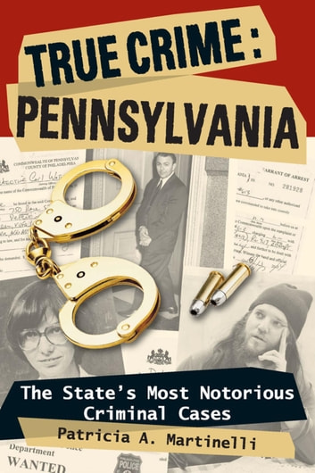 True Crime: Pennsylvania - The State's Most Notorious Criminal Cases ebook by Patricia A. Martinelli