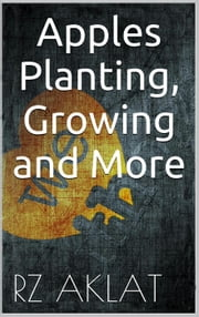 Apples - Planting, Growing and More ebook by RZ Aklat