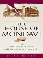 The House of Mondavi ebook by Julia Flynn Siler