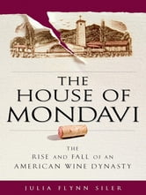 The House of Mondavi - The Rise and Fall of an American Wine Dynasty ebook by Julia Flynn Siler