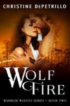 Wolf Fire - Warrior Wolves, #2 ebook by Christine DePetrillo