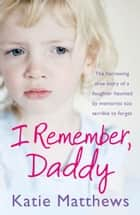 I Remember, Daddy: The harrowing true story of a daughter haunted by memories too terrible to forget ebook by