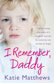 I Remember, Daddy: The harrowing true story of a daughter haunted by memories too terrible to forget ebook by Katie Matthews