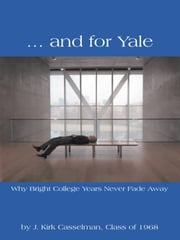 … and for Yale - Why Bright College Years Never Fade Away ebook by J. Kirk Casselman