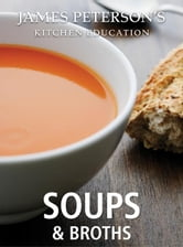 Soups and Broths: James Peterson's Kitchen Education - Recipes and Techniques from Cooking ebook by James Peterson
