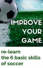 Improve Your Game: Learn How to Improve Your Basic Skills of Soccer ebook by Gary Goodwin