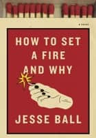 How to Set a Fire and Why ebook by Jesse Ball
