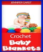 Crochet Baby Blankets ebook by Jennifer Garst
