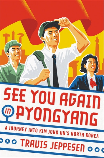 See You Again in Pyongyang - A Journey into Kim Jong Un's North Korea ebook by Travis Jeppesen