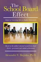 The School Board Effect - Impact of Governing Style on Student Achievement ebook by Alexander U. Ikejiaku, Ph.D.