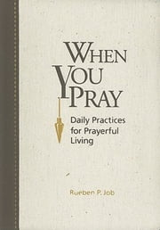 When You Pray - Daily Practices for Prayerful Living ebook by Rueben P. Job