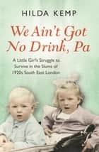 'We Ain't Got No Drink, Pa' - A Little Girl's Struggle to Survive in the Slums of 1920s South East London ebook by Hilda Kemp, Cathryn Kemp