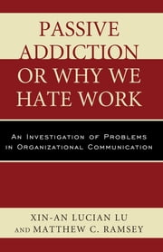 Passive Addiction or Why We Hate Work - An Investigation of Problems in Organizational Communication ebook by Xin-An Lucian Lu,Matthew C. Ramsey
