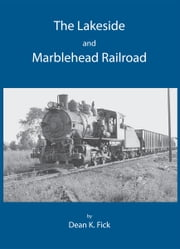 The Lakeside and Marblehead Railroad ebook by Dean K. Fick