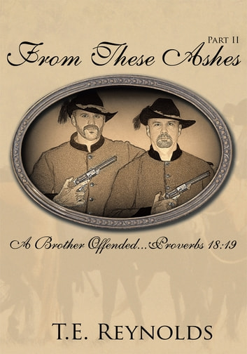 From These Ashes Part II - A Brother Offended...Proverbs 18:19 ebook by T.E. Reynolds