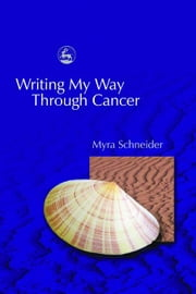 Writing My Way Through Cancer ebook by Schneider, Myra